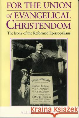 For the Union of Evangelical Christendom: The Irony of the Reformed Episcopalians Allen C. Guelzo 9780271027326