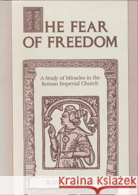 The Fear of Freedom : A Study of Miracles in the Roman Imperial Church Rowan A. Greer 9780271027999