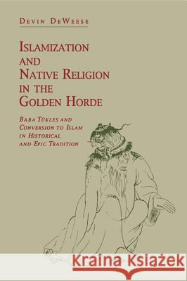 Islamization and Native Religion in the Golden Horde : Baba Tukles and Conversion to Islam in Historical and Epic Tradition Devin Deweese 9780271030067