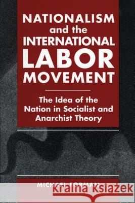 Nationalism and the International Labor Movement: The Idea of the Nation in Socialist and Anarchist Theory Michael Forman 9780271030142