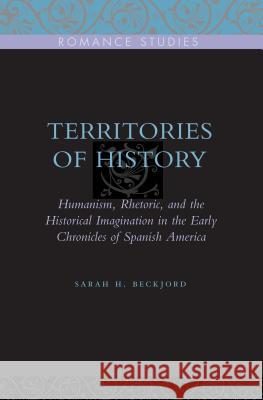 Territories of History: Humanism, Rhetoric, and the Historical Imagination in the Early Chronicles of Spanish America Sarah H. Beckjord 9780271032795