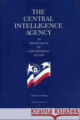 The Central Intelligence Agency: An Instrument of Government, to 1950 Arthur B. Darling 9780271033297