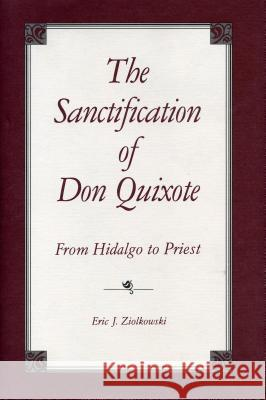 The Sanctification of Don Quixote: From Hidalgo to Priest Eric J. Ziolkowski 9780271033655