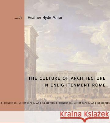 The Culture of Architecture in Enlightenment Rome Heather Hyde Minor 9780271035642
