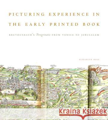 Picturing Experience in the Early Printed Book: Breydenbachs Peregrinatio from Venice to Jerusalem Elizabeth Ross 9780271061221