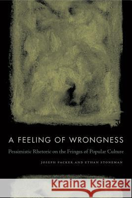 A Feeling of Wrongness: Pessimistic Rhetoric on the Fringes of Popular Culture Joseph Packer Ethan Stoneman 9780271082363