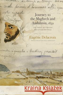 Journey to the Maghreb and Andalusia, 1832: The Travel Notebooks and Other Writings Eugene Delacroix Michele Hannoosh 9780271083346