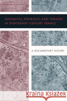 Sodomites, Pederasts, and Tribades in Eighteenth-Century France: A Documentary History Jeffrey Merrick 9780271083353