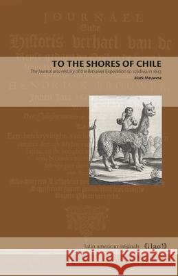 To the Shores of Chile: The Journal and History of the Brouwer Expedition to Valdivia in 1643 Mark Meuwese 9780271083759
