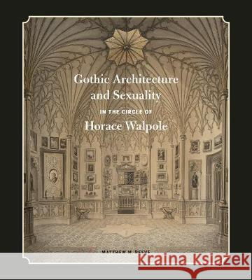 Gothic Architecture and Sexuality in the Circle of Horace Walpole Matthew M. Reeve 9780271085883