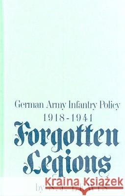 Forgotten Legions : German Army Infantry Policy 1918-1941 S. J. Lewis 9780275902353