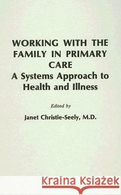 Working with the Family in Primary Care: A Systems Approach to Health and Illness Janet Christie-Seely 9780275914240