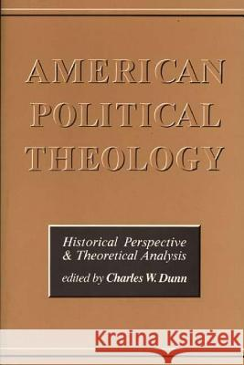 American Political Theology : Historical Perspective and Theoretical Analyis Charles W. Dunn 9780275916039