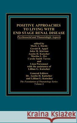 Positive Approaches to Living with End Stage Renal Disease : Psychosocial and Thanatalogic Aspects Hart Hardy Mark A. Hardy Gerald B. Appel 9780275920197