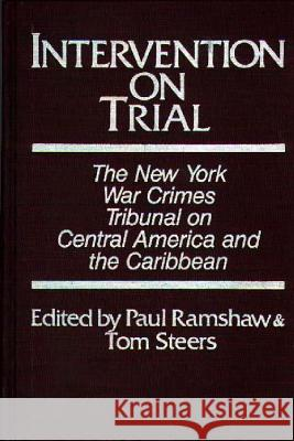 Intervention on Trial : The New York War Crimes Tribunal on Central America and the Caribbean New York War Crimes Tribunal on Central  Paul Ramshaw Tom Steers 9780275921880