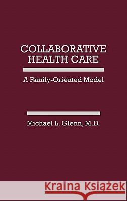 Collaborative Health Care : A Family-Oriented Model Michael L. Glenn 9780275923198