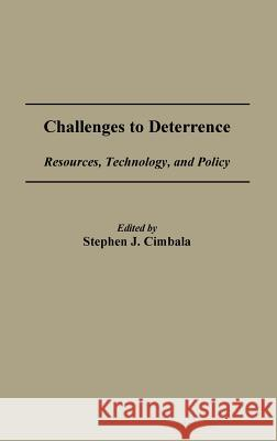 Challenges to Deterrence : Resources, Technology, and Policy Stephen J. Cimbala Stephen J. Cimbala Stephen J. Cimbala 9780275923501