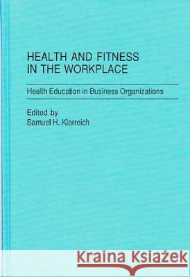 Health and Fitness in the Workplace: Health Education in Business Organizations Samuel H. Klarreich Samuel H. Klarreich 9780275923594