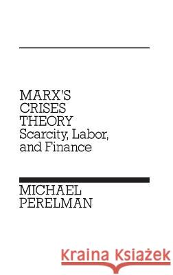 Marx's Crises Theory : Scarcity, Labor, and Finance Michael Perelman 9780275923723