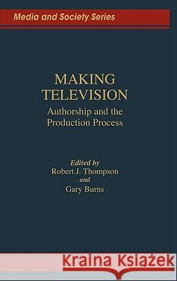 Making Television : Authorship and the Production Process Robert J. Thompson Gary Burns Robert J. Thompson 9780275927462