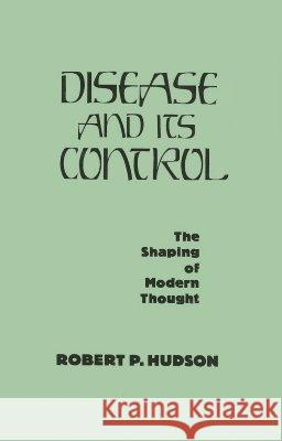 Disease and Its Control : The Shaping of Modern Thought Robert P. Hudson 9780275927790