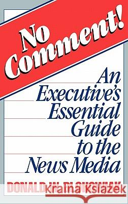 No Comment! : An Executive's Essential Guide to the News Media Donald W. Blohowiak 9780275928209
