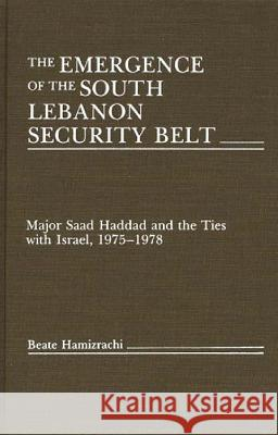 The Emergence of the South Lebanon Security Belt: Major Saad Haddad and the Ties with Israel, 1975-1978 Beate Hamizrachi 9780275928544