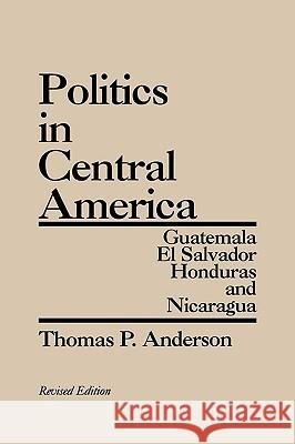 Politics in Central America : Guatemala, El Salvador, Honduras, and Nicaragua, 2nd Edition Thomas P. Anderson 9780275928834