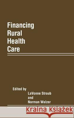 Financing Rural Health Care Lavonne Straub Norman Walzer Lavonne Straub 9780275929008 Praeger Publishers