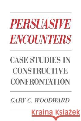 Persuasive Encounters : Case Studies in Constructive Confrontation Gary C. Woodward 9780275930929