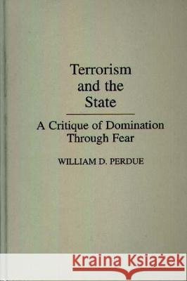 Terrorism and the State : A Critique of Domination Through Fear William D. Perdue 9780275931407