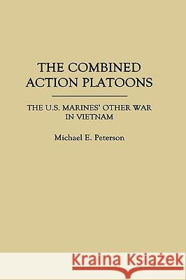 The Combined Action Platoons : The U.S. Marines' Other War in Vietnam Michael E. Peterson 9780275932589