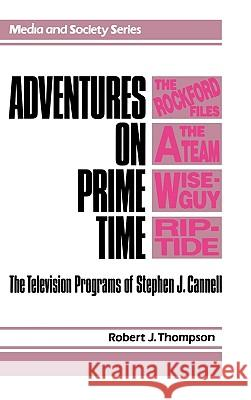 Adventures on Prime Time: The Television Programs of Stephen J. Cannell Robert J. Thompson 9780275933302