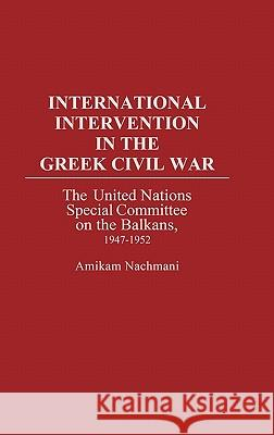 International Intervention in the Greek Civil War: The United Nations Special Committee on the Balkans, 1947-1952 Amikam Nachmani 9780275933678