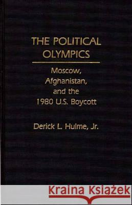 The Political Olympics: Moscow, Afghanistan, and the 1980 U.S. Boycott Derick L. Hulme 9780275934668