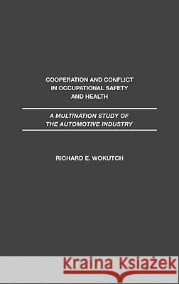 Cooperation and Conflict in Occupational Safety and Health : A Multination Study of the Automotive Industry Richard E. Wokutch 9780275935306