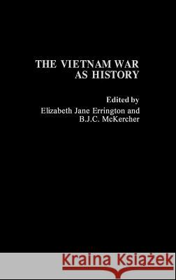 The Vietnam War as History Elizabeth Jane Errington B. J. C. McKercher Elizabeth Jane Errington 9780275935603