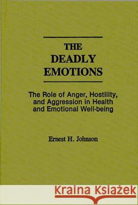 The Deadly Emotions: The Role of Anger, Hostility, and Aggression in Health and Emotional Well-Being Ernest H. Johnson Eric Ed. Johnson 9780275935900