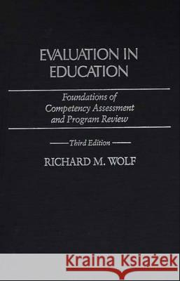 Evaluation in Education : Foundations of Competency Assessment and Program Review, 3rd Edition Richard M. Wolf 9780275936167