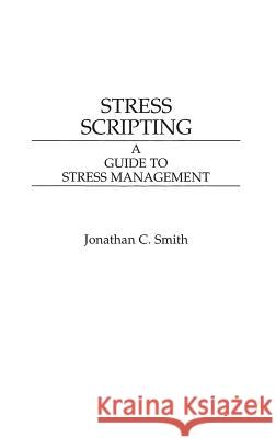 Stress Scripting : A Guide to Stress Management Jonathan C. Smith 9780275936396