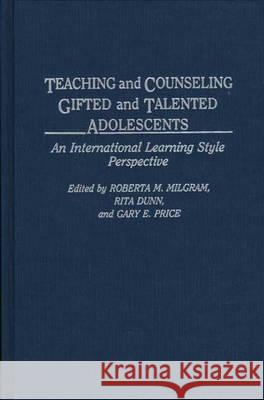 Teaching and Counseling Gifted and Talented Adolescents : An International Learning Style Perspective Roberta M. Milgram Rita Dunn Gary E. Price 9780275936402