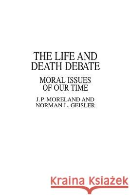 The Life and Death Debate: Moral Issues of Our Time James Porter Moreland J. P. Moreland Norman L. Geisler 9780275937027