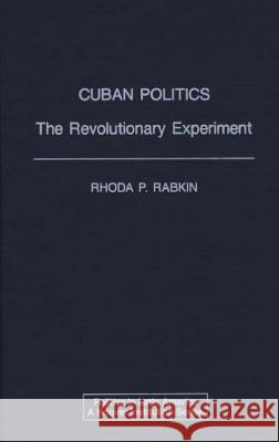 Cuban Politics : The Revolutionary Experiment Rhoda Pearl Rabkin 9780275937393