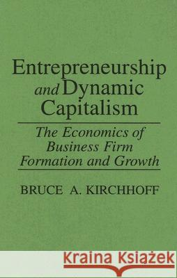 Entrepreneurship and Dynamic Capitalism : The Economics of Business Firm Formation and Growth Bruce A. Kirchhoff 9780275937577