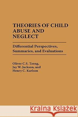 Theories of Child Abuse and Neglect: Differential Perspectives, Summaries, and Evaluations Oliver C. S. Tzeng Jay W. Jackson Henry C. Karlson 9780275938321