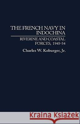 The French Navy in Indochina : Riverine and Coastal Forces, 1945-54 Charles W., Jr. Koburger 9780275938338