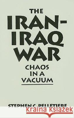 The Iran-Iraq War: Chaos in a Vacuum Stephen C. Pelletiere 9780275938437