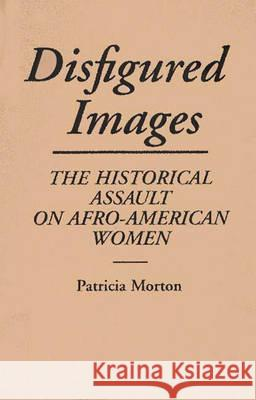 Disfigured Images: The Historical Assault on Afro-American Women Patricia Morton 9780275938857