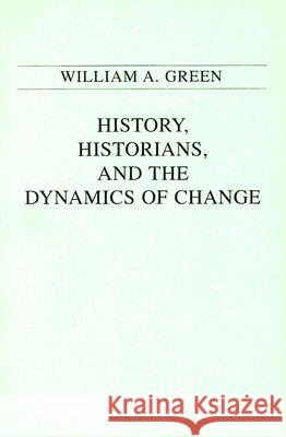 History, Historians, and the Dynamics of Change William A. Green 9780275939021