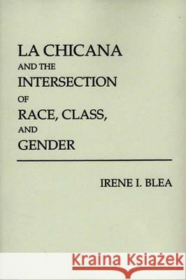La Chicana and the Intersection of Race, Class, and Gender Irene I. Blea 9780275939823